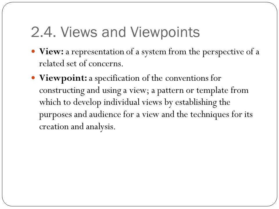 2.4. Views and Viewpoints View: a representation of a system from the perspective of a related set of concerns.
