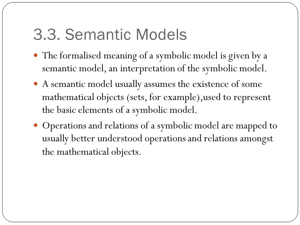 3.3. Semantic Models The formalised meaning of a symbolic model is given by a semantic model, an interpretation of the symbolic model.