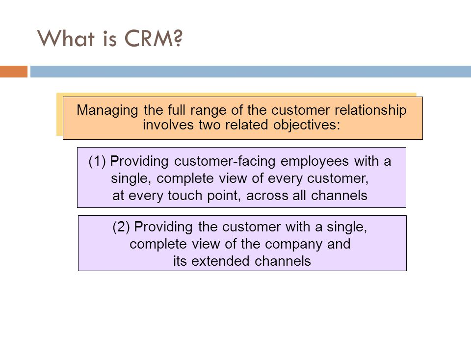 What is CRM Managing the full range of the customer relationship involves two related objectives: