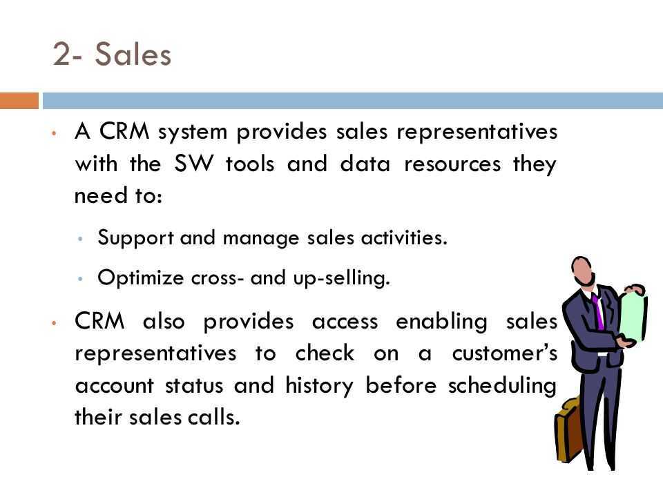 2- Sales A CRM system provides sales representatives with the SW tools and data resources they need to: