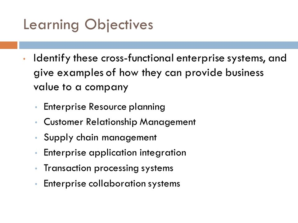 Learning Objectives Identify these cross-functional enterprise systems, and give examples of how they can provide business value to a company.