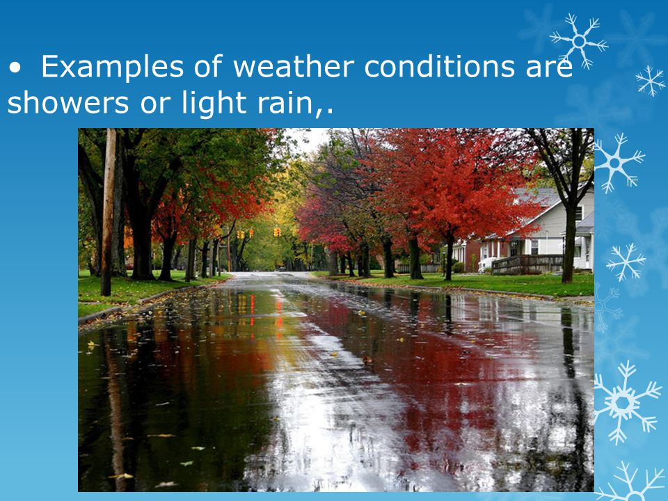 • Examples of weather conditions are showers or light rain,.
