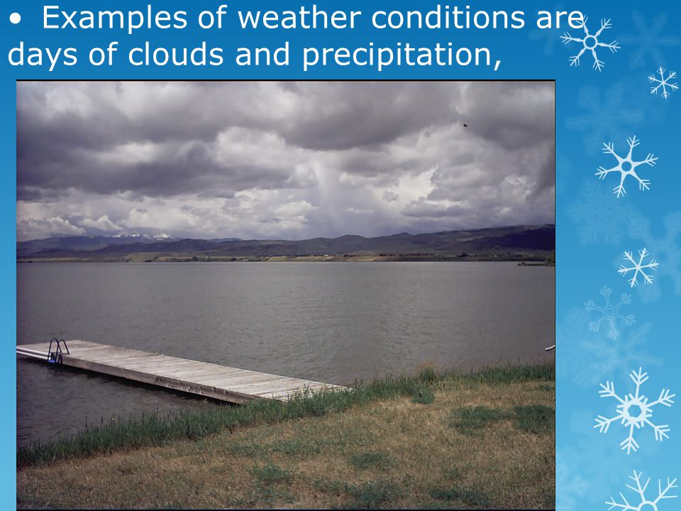 • Examples of weather conditions are days of clouds and precipitation,