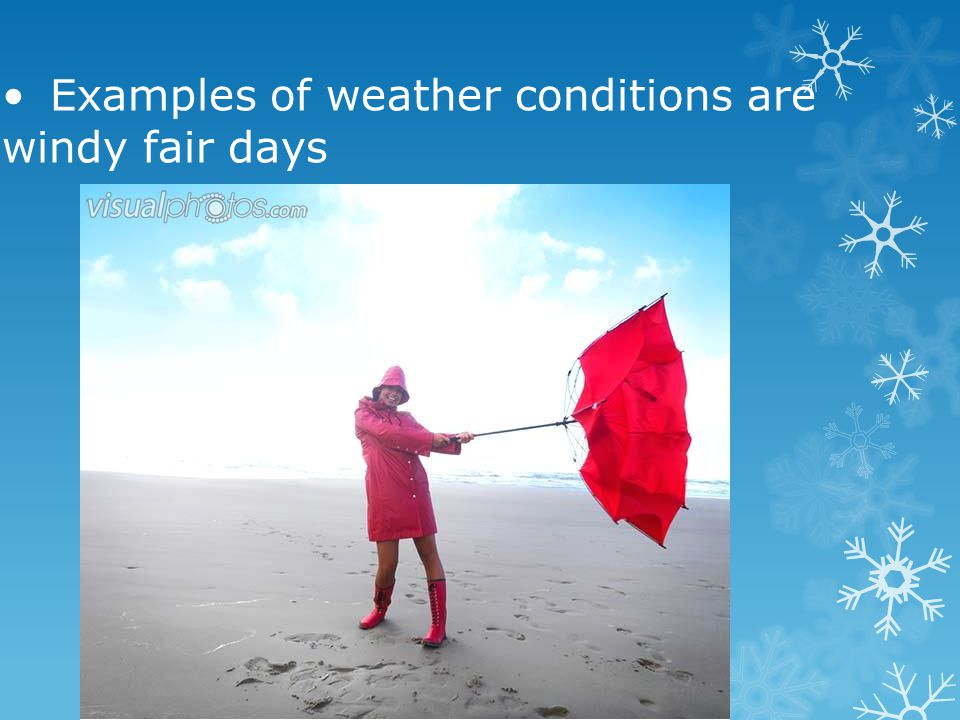 • Examples of weather conditions are windy fair days