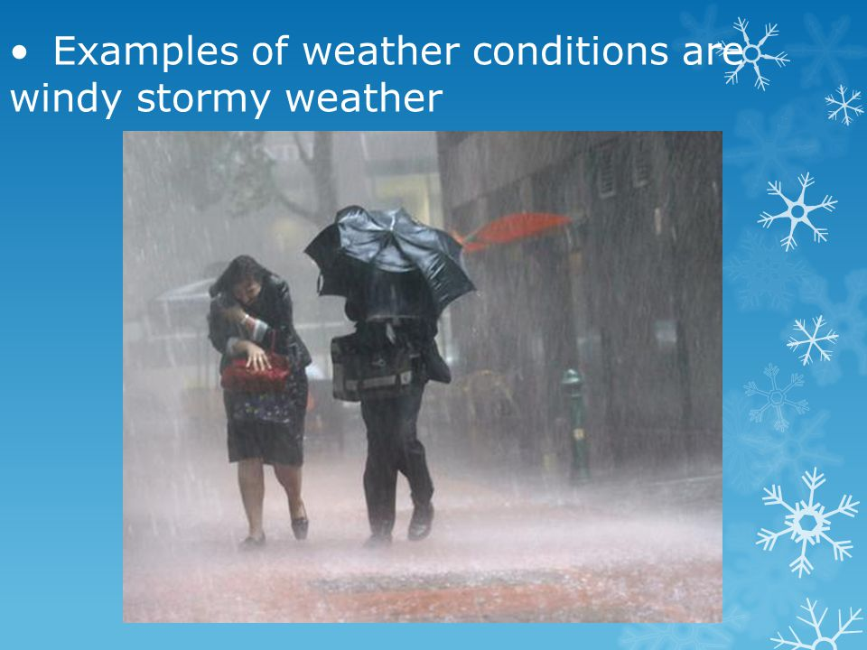 • Examples of weather conditions are windy stormy weather