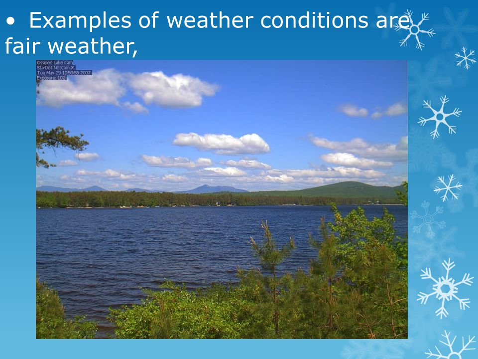 • Examples of weather conditions are fair weather,