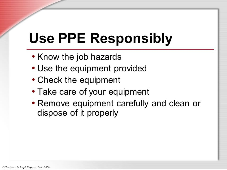Use PPE Responsibly Know the job hazards Use the equipment provided
