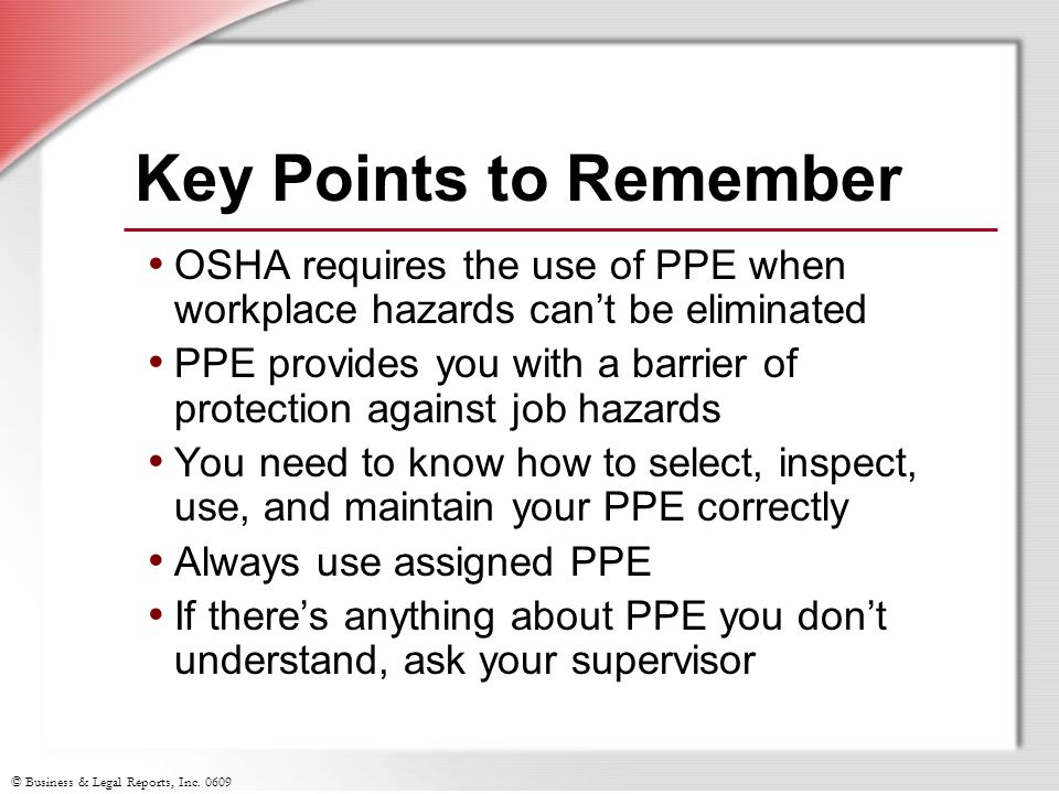 Key Points to Remember OSHA requires the use of PPE when workplace hazards can't be eliminated.