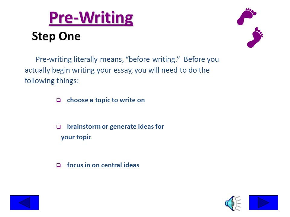 Pre-Writing Step One. Pre-writing literally means, before writing. Before you. actually begin writing your essay, you will need to do the.