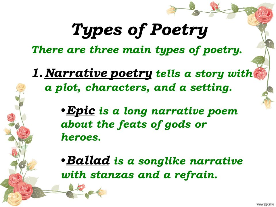 Types of Poetry There are three main types of poetry. Narrative poetry tells a story with a plot, characters, and a setting.