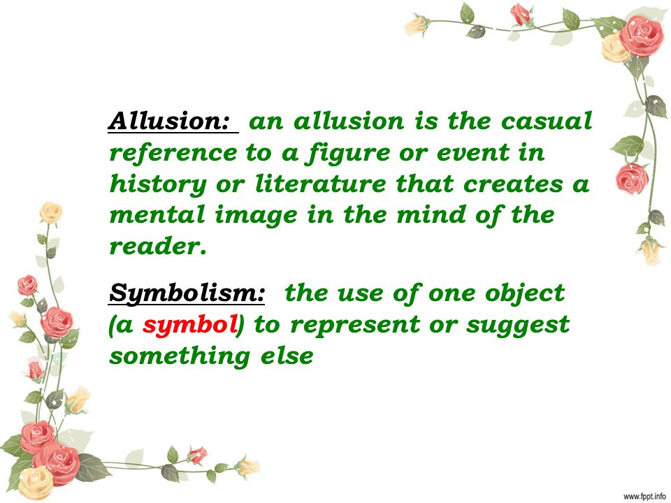 Allusion: an allusion is the casual reference to a figure or event in history or literature that creates a mental image in the mind of the reader.