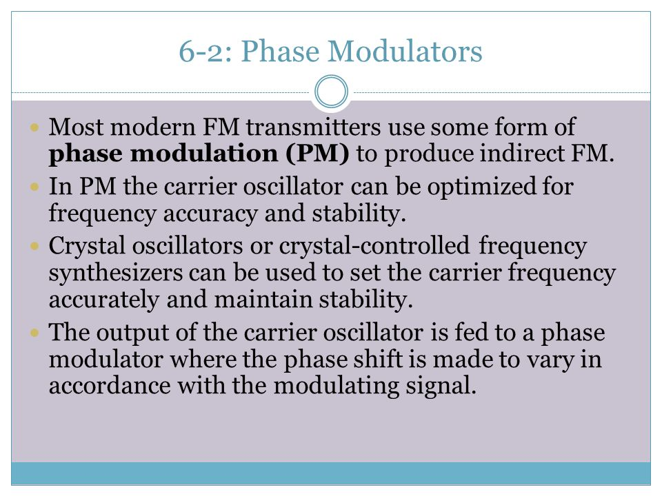 6-2: Phase Modulators Most modern FM transmitters use some form of phase modulation (PM) to produce indirect FM.