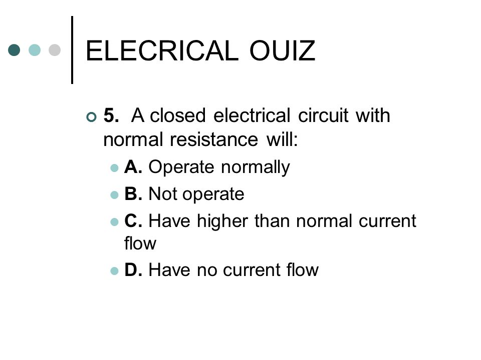 ELECRICAL OUIZ 5. A closed electrical circuit with normal resistance will: A. Operate normally. B. Not operate.