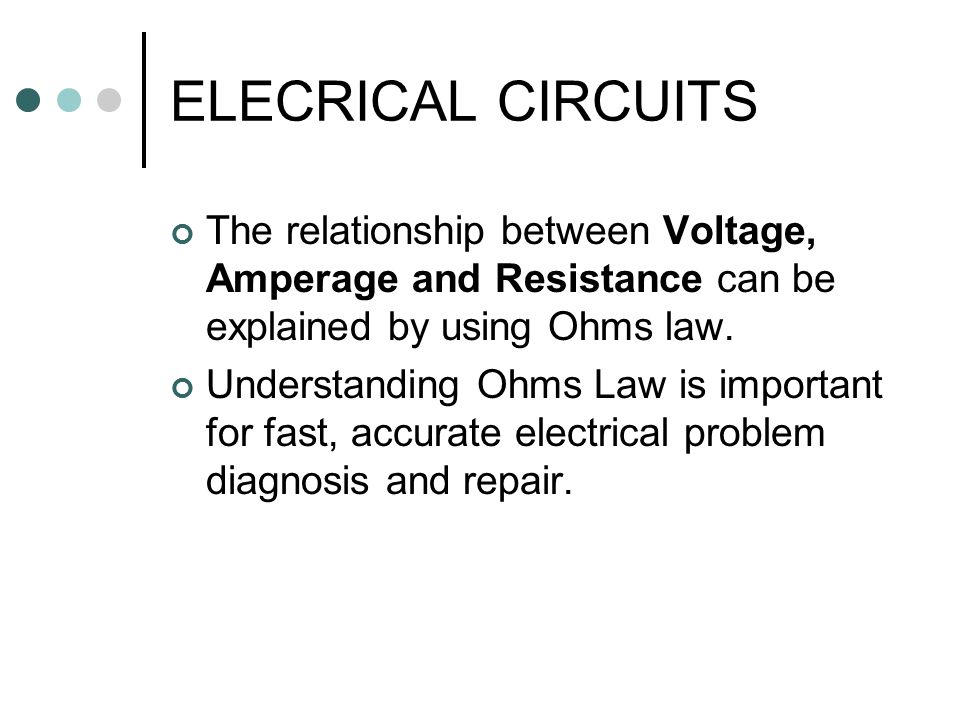 ELECRICAL CIRCUITS The relationship between Voltage, Amperage and Resistance can be explained by using Ohms law.