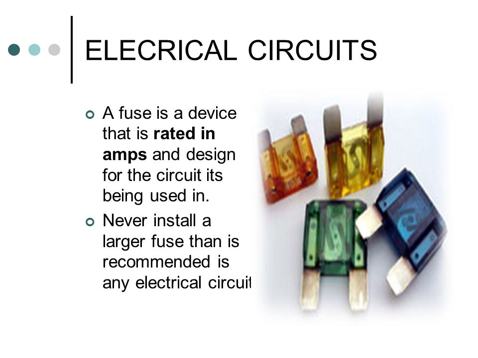 ELECRICAL CIRCUITS A fuse is a device that is rated in amps and design for the circuit its being used in.