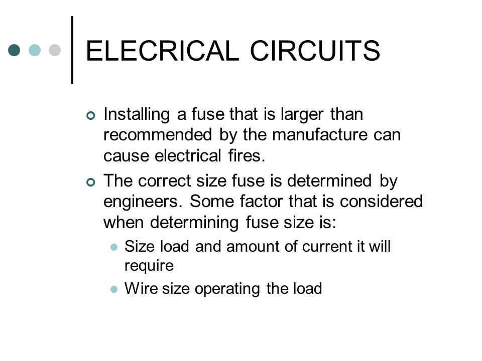 ELECRICAL CIRCUITS Installing a fuse that is larger than recommended by the manufacture can cause electrical fires.
