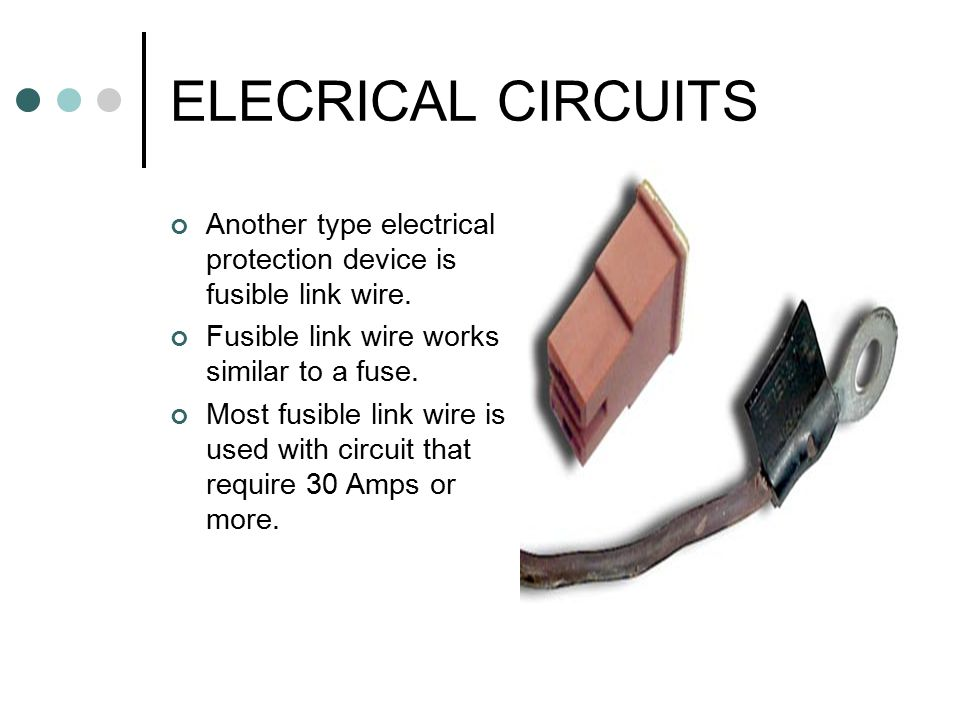 ELECRICAL CIRCUITS Another type electrical protection device is fusible link wire. Fusible link wire works similar to a fuse.