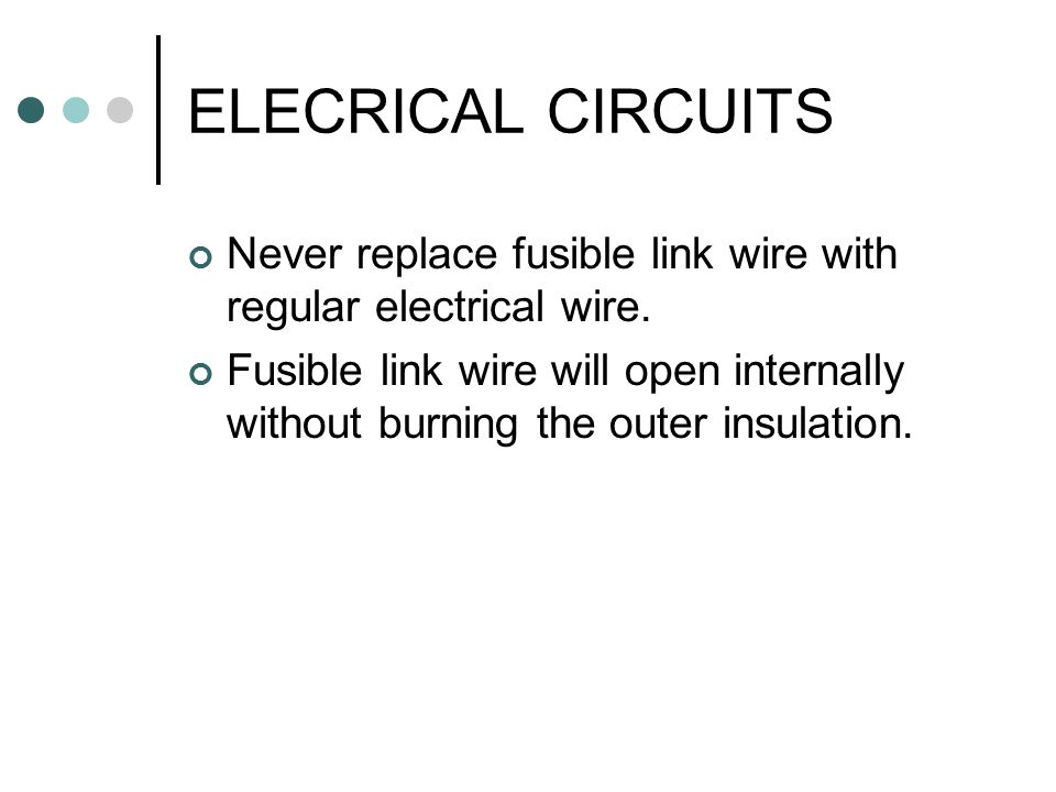 ELECRICAL CIRCUITS Never replace fusible link wire with regular electrical wire.
