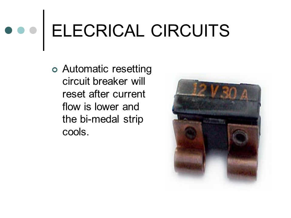ELECRICAL CIRCUITS Automatic resetting circuit breaker will reset after current flow is lower and the bi-medal strip cools.