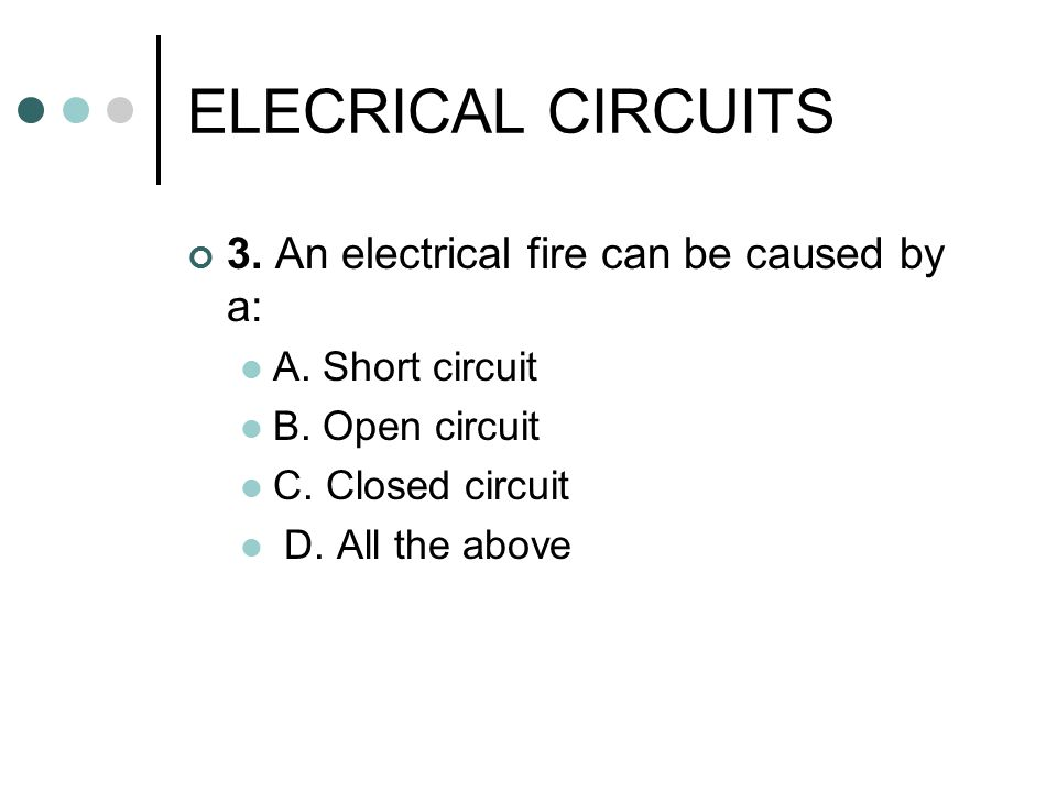ELECRICAL CIRCUITS 3. An electrical fire can be caused by a: