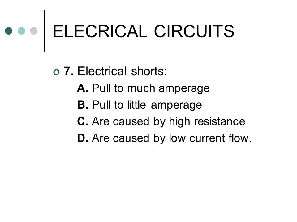 ELECRICAL CIRCUITS 7. Electrical shorts: A. Pull to much amperage