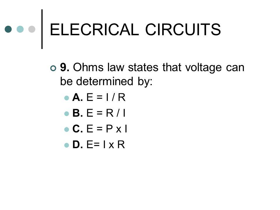 ELECRICAL CIRCUITS 9. Ohms law states that voltage can be determined by: A. E = I / R. B. E = R / I.