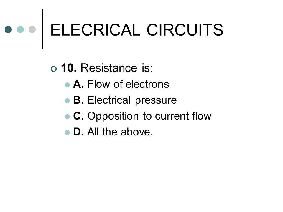 ELECRICAL CIRCUITS 10. Resistance is: A. Flow of electrons