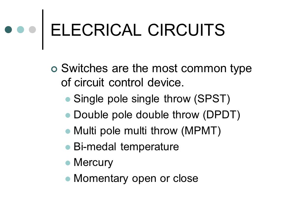 ELECRICAL CIRCUITS Switches are the most common type of circuit control device. Single pole single throw (SPST)