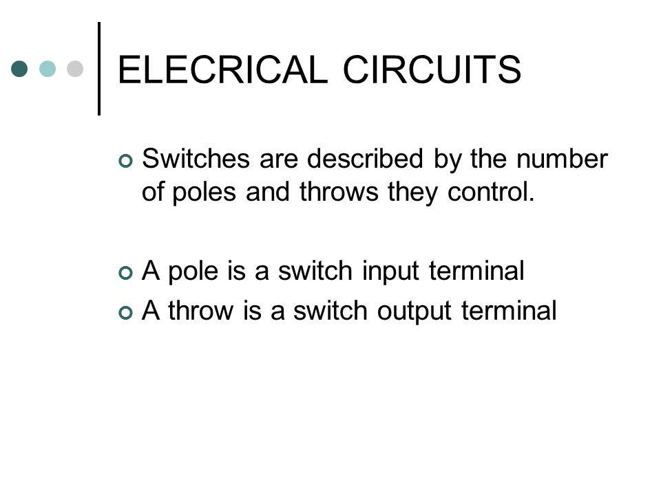 ELECRICAL CIRCUITS Switches are described by the number of poles and throws they control. A pole is a switch input terminal.