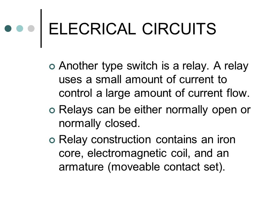 ELECRICAL CIRCUITS Another type switch is a relay. A relay uses a small amount of current to control a large amount of current flow.