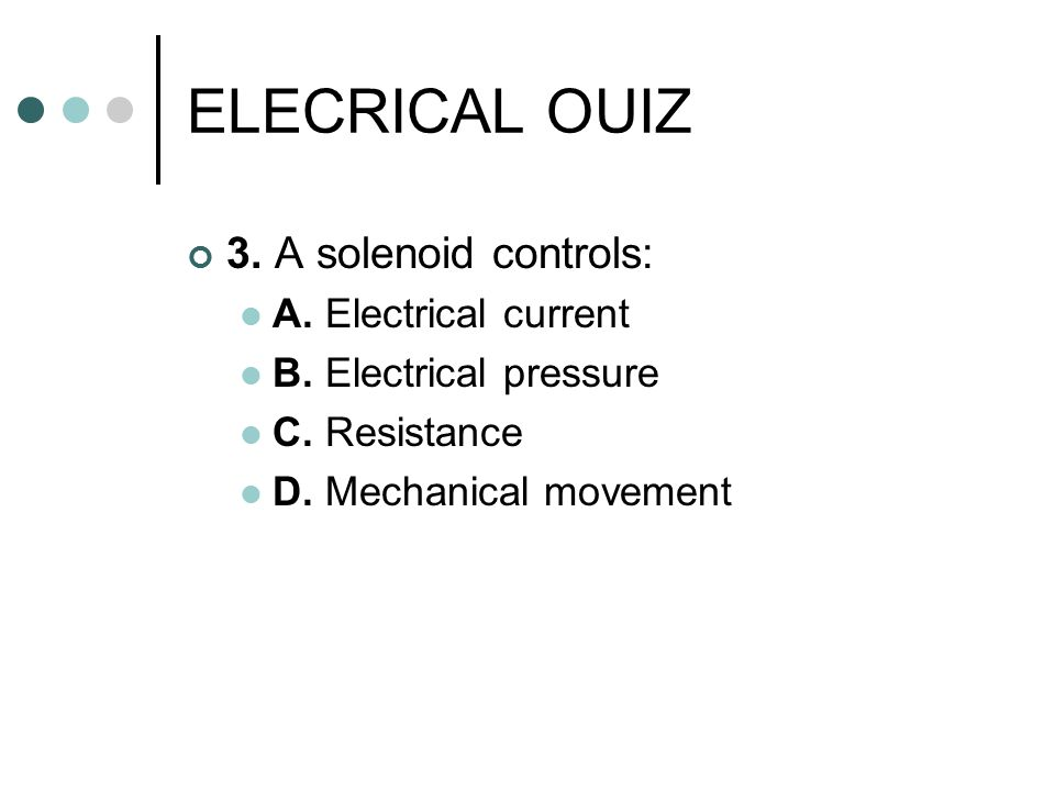 ELECRICAL OUIZ 3. A solenoid controls: A. Electrical current