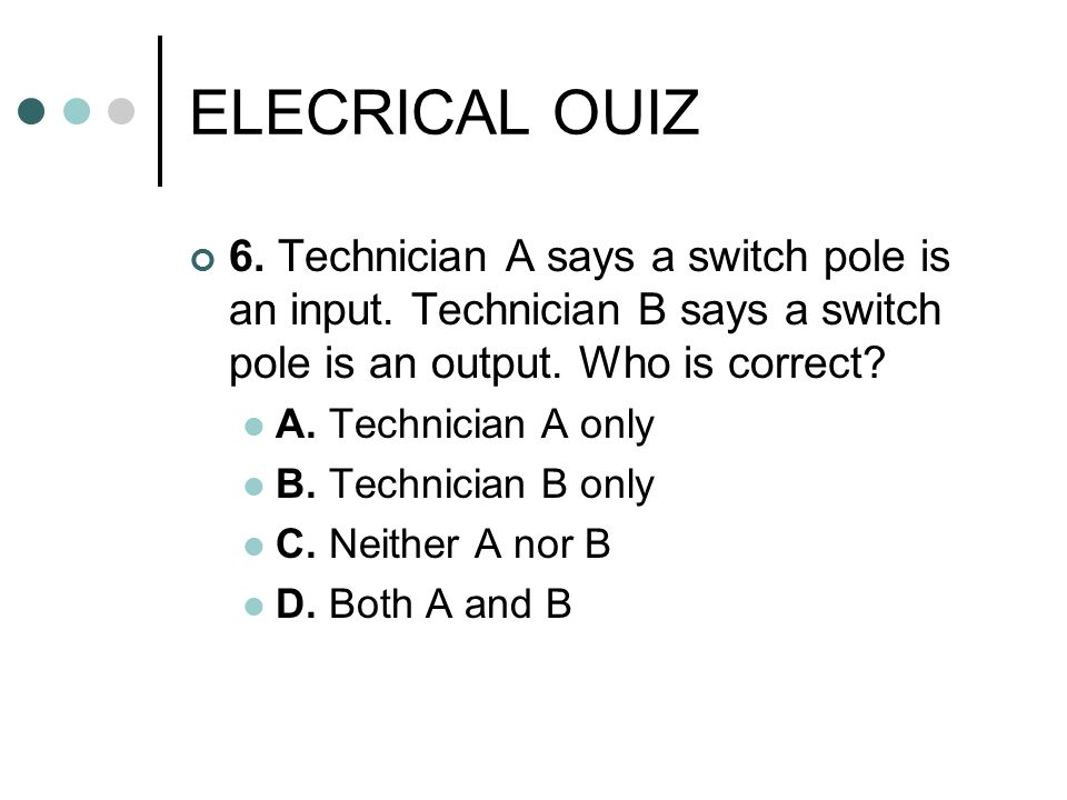 ELECRICAL OUIZ 6. Technician A says a switch pole is an input. Technician B says a switch pole is an output. Who is correct