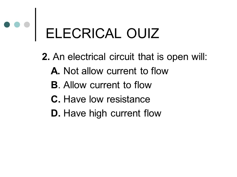 ELECRICAL OUIZ 2. An electrical circuit that is open will: