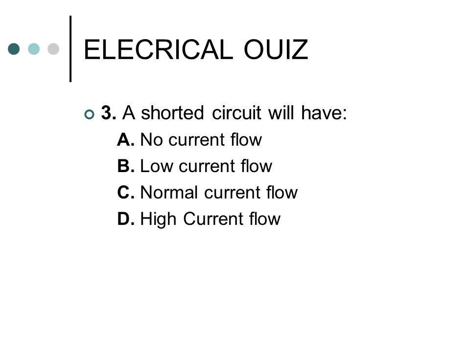 ELECRICAL OUIZ 3. A shorted circuit will have: A. No current flow