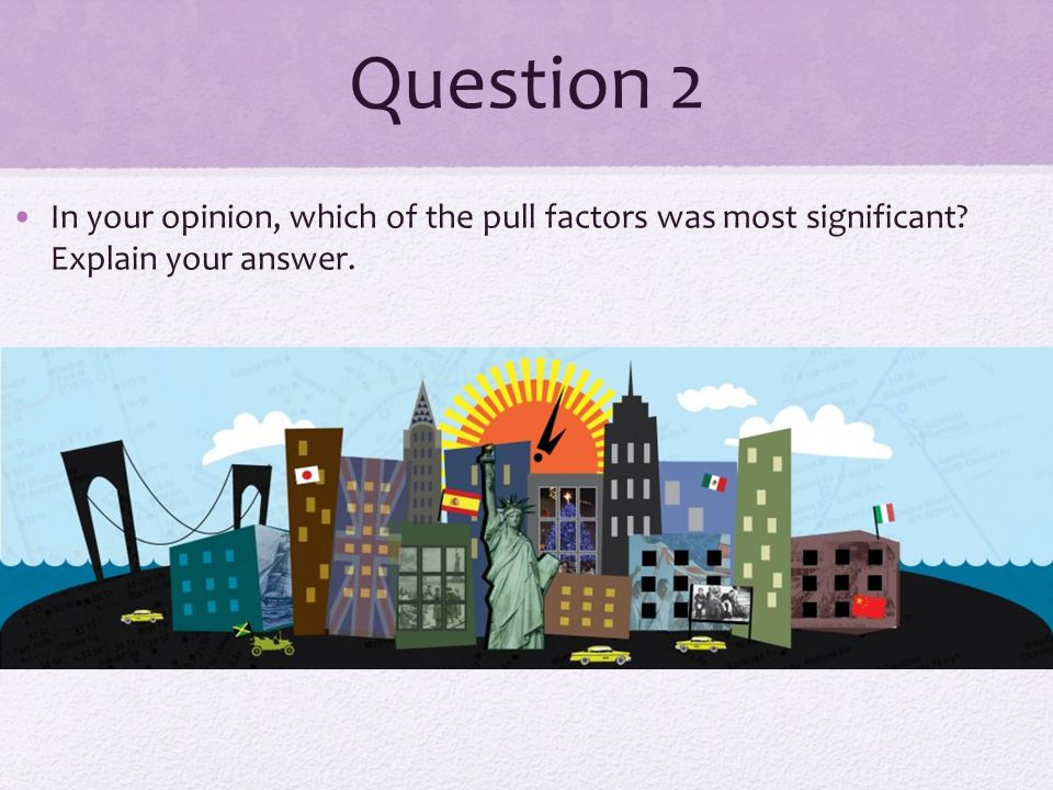 Question 2 In your opinion, which of the pull factors was most significant Explain your answer.