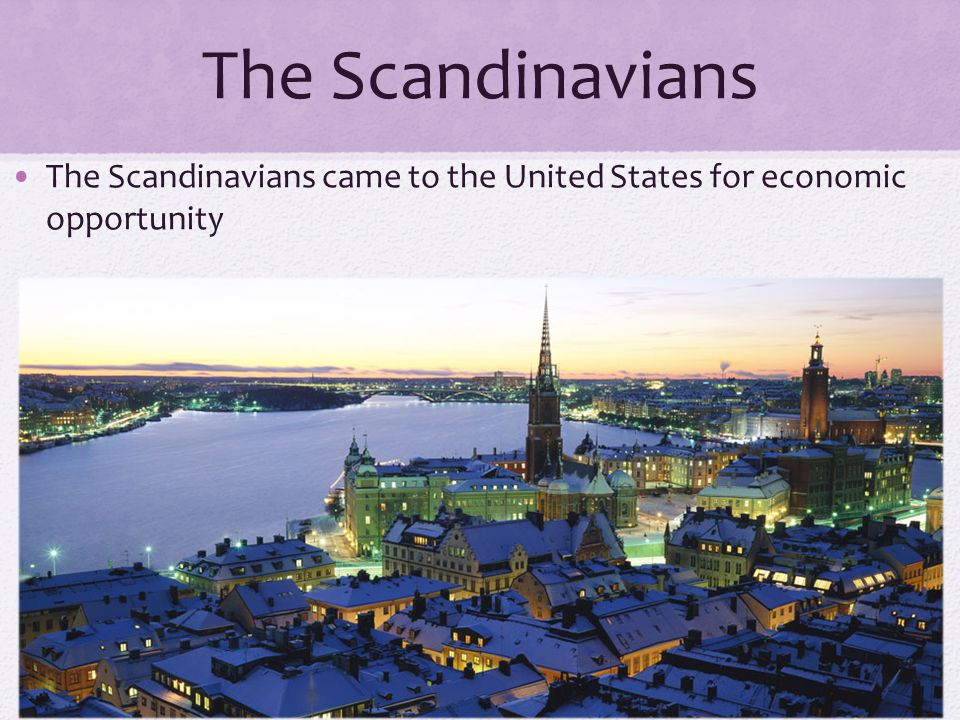 The Scandinavians The Scandinavians came to the United States for economic opportunity