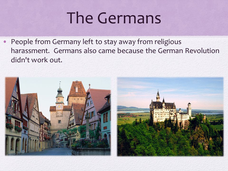 The Germans People from Germany left to stay away from religious harassment. Germans also came because the German Revolution didn t work out.