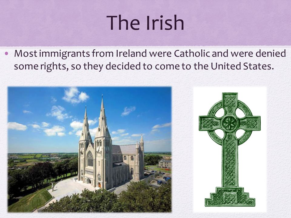 The Irish Most immigrants from Ireland were Catholic and were denied some rights, so they decided to come to the United States.