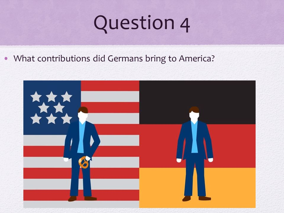 Question 4 What contributions did Germans bring to America