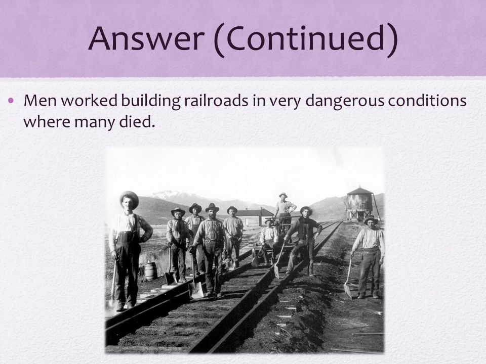 Answer (Continued) Men worked building railroads in very dangerous conditions where many died.