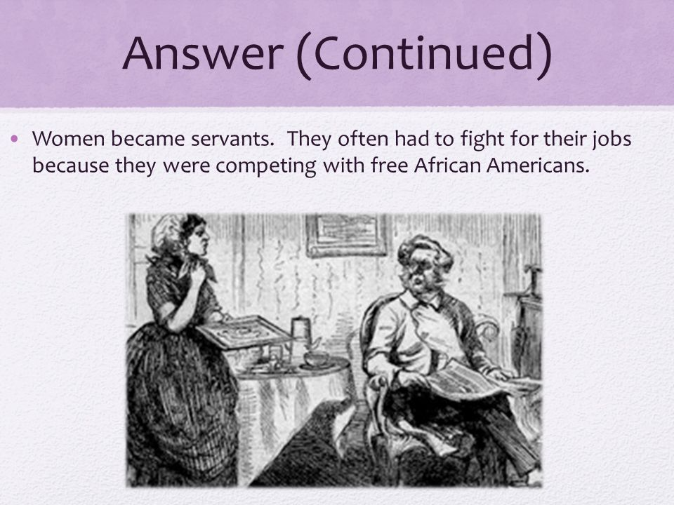 Answer (Continued) Women became servants. They often had to fight for their jobs because they were competing with free African Americans.