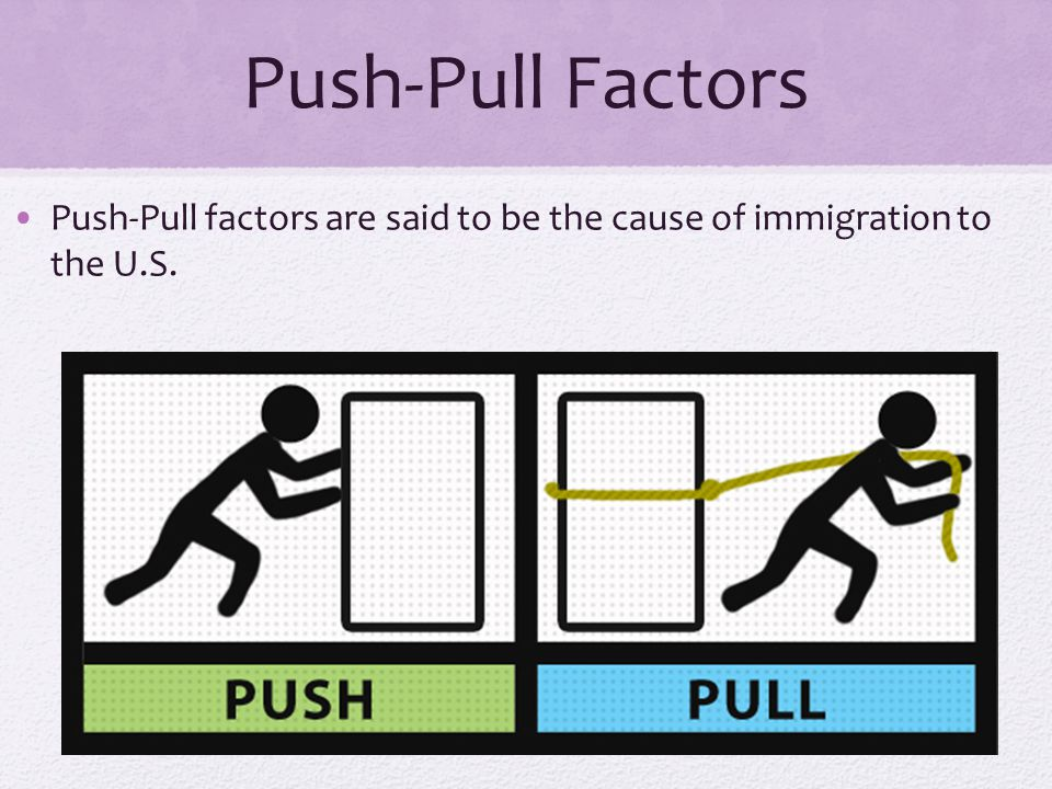 Push-Pull Factors Push-Pull factors are said to be the cause of immigration to the U.S.