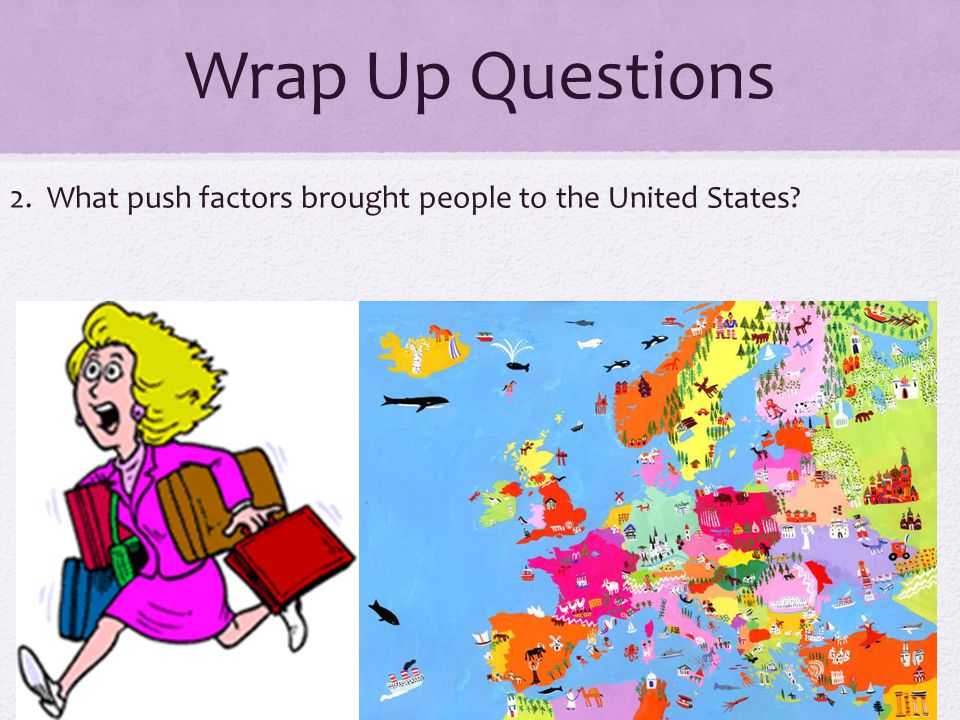 Wrap Up Questions 2. What push factors brought people to the United States