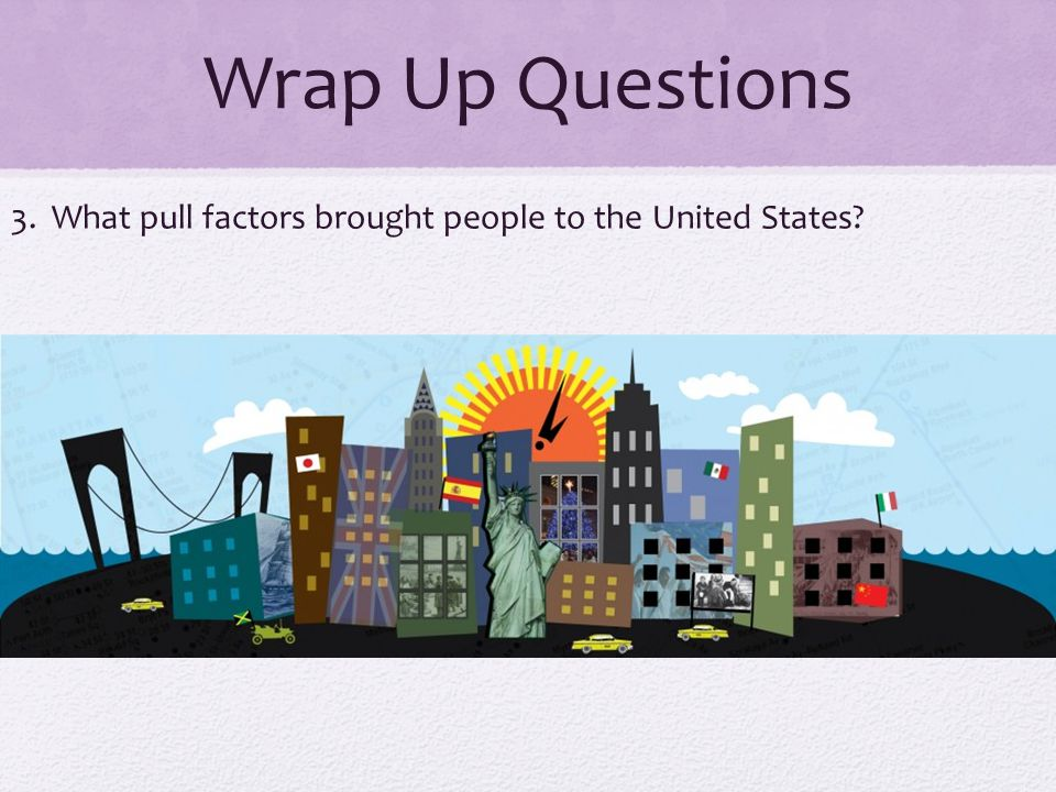 Wrap Up Questions 3. What pull factors brought people to the United States
