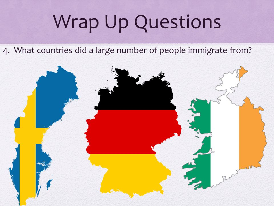 Wrap Up Questions 4. What countries did a large number of people immigrate from