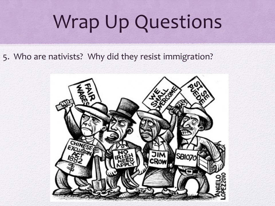 Wrap Up Questions 5. Who are nativists Why did they resist immigration