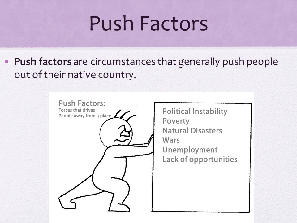 Push Factors Push factors are circumstances that generally push people out of their native country.