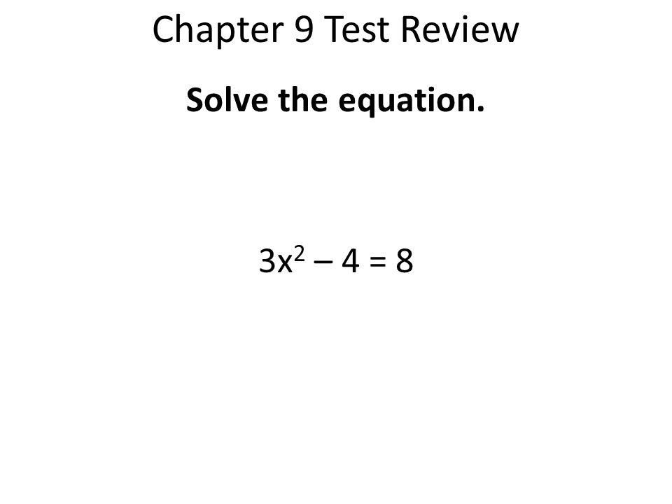 Chapter 9 Test Review Solve the equation. 3x2 – 4 = 8
