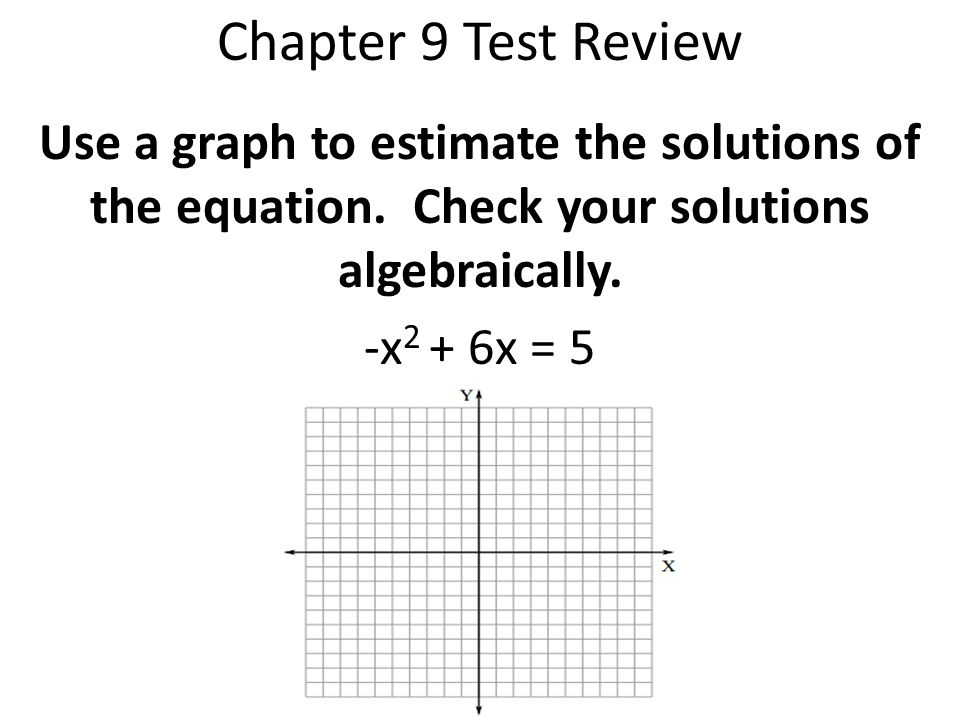 Chapter 9 Test Review Use a graph to estimate the solutions of the equation. Check your solutions algebraically.