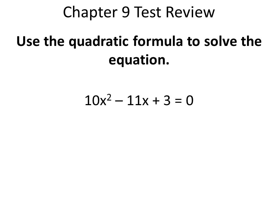 Use the quadratic formula to solve the equation. 10x2 – 11x + 3 = 0